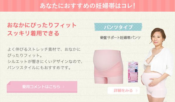 あなたにおすすめの妊婦帯はコレ! おなかにぴったりフィット スッキリ着用できる よく伸びるストレッチ素材で、おなかにぴったりフィット。シルエットが響きにくいデザインなので、パンツスタイルにもおすすめです。 パンツタイプ 骨盤サポート妊婦帯パンツ